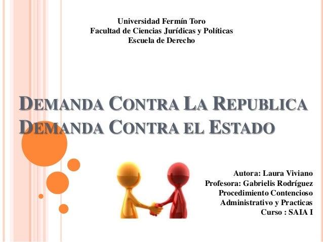 DEMANDA CONTRA LA REPUBLICA DEMANDA CONTRA EL ESTADO Universidad Fermín Toro Facultad de Ciencias Jurídicas y Políticas Es...