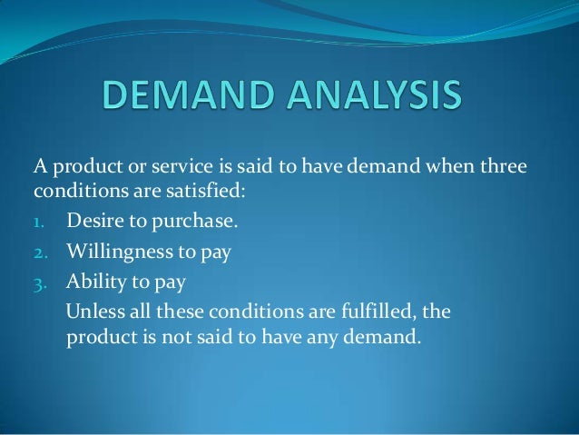 A product or service is said to have demand when three conditions are satisfied: 1. Desire to purchase. 2. Willingness to ...
