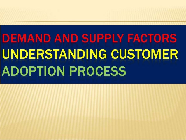 DEMAND AND SUPPLY FACTORS  UNDERSTANDING CUSTOMER ADOPTION PROCESS