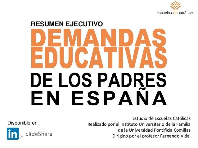 DEMANDAS EDUCATIVAS DE LOS PADRES EN ESPAÑA RESUMEN EJECUTIVO 1 Estudio de Escuelas Católicas Realizado por el Instituto U...