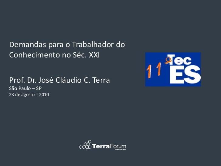 Demandas para o Trabalhador doConhecimento no Séc. XXIProf. Dr. José Cláudio C. TerraSão Paulo – SP23 de agosto | 2010