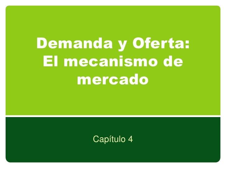 Demanda y Oferta: El mecanismo de     mercado      Capítulo 4