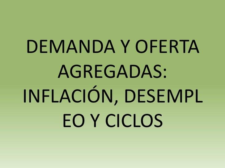 DEMANDA Y OFERTA    AGREGADAS:INFLACIÓN, DESEMPL    EO Y CICLOS