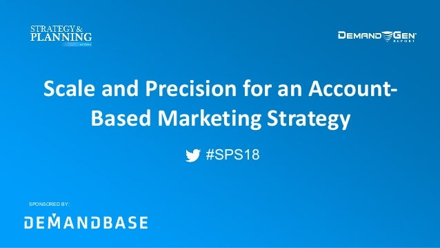 #SPS18 Scale and Precision for an Account- Based Marketing Strategy SPONSORED BY: