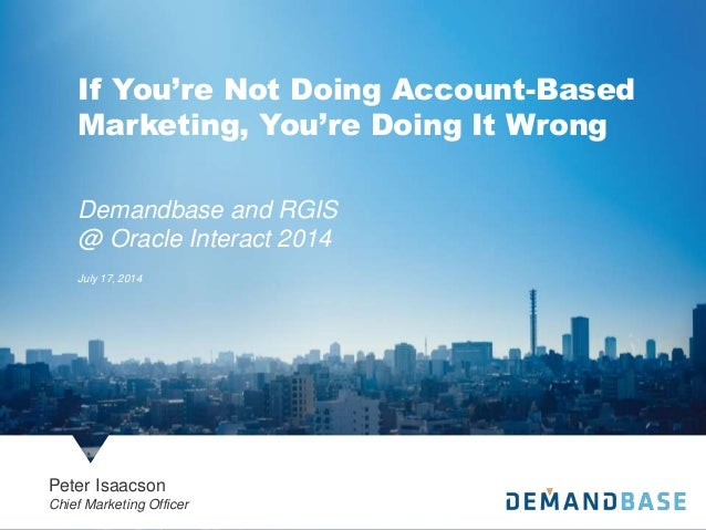 Demandbase and RGIS @ Oracle Interact 2014 July 17, 2014 Peter Isaacson Chief Marketing Officer If You're Not Doing Accoun...