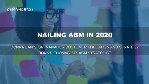 NAILING ABM IN 2020 DONNA DANIS, SR. MANAGER CUSTOMER EDUCATION AND STRATEGY BONNIE THOMAS, SR. ABM STRATEGIST