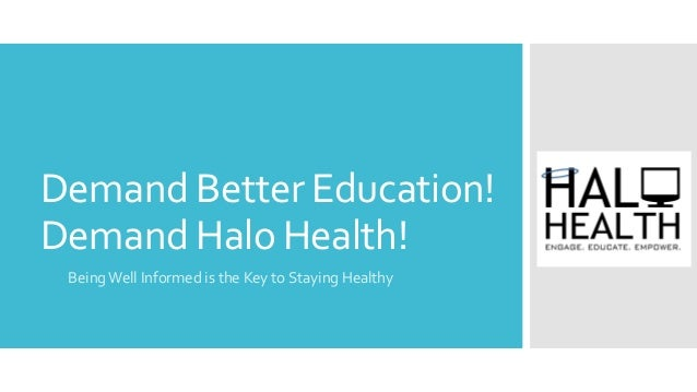 Demand Better Education! Demand Halo Health! BeingWell Informed is the Key to Staying Healthy
