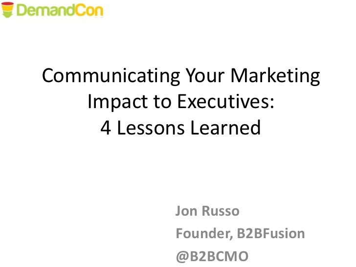 Communicating Your Marketing   Impact to Executives:    4 Lessons Learned             Jon Russo             Founder, B2BFu...