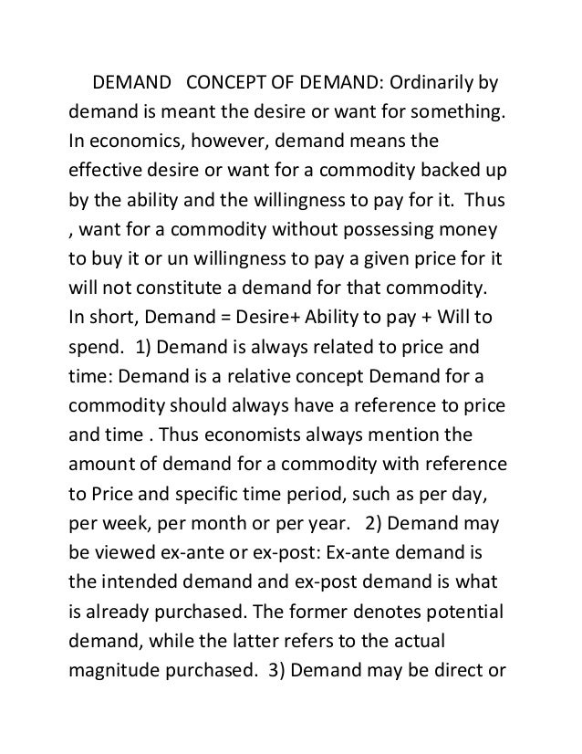 DEMAND CONCEPT OF DEMAND: Ordinarily bydemand is meant the desire or want for something.In economics, however, demand mean...