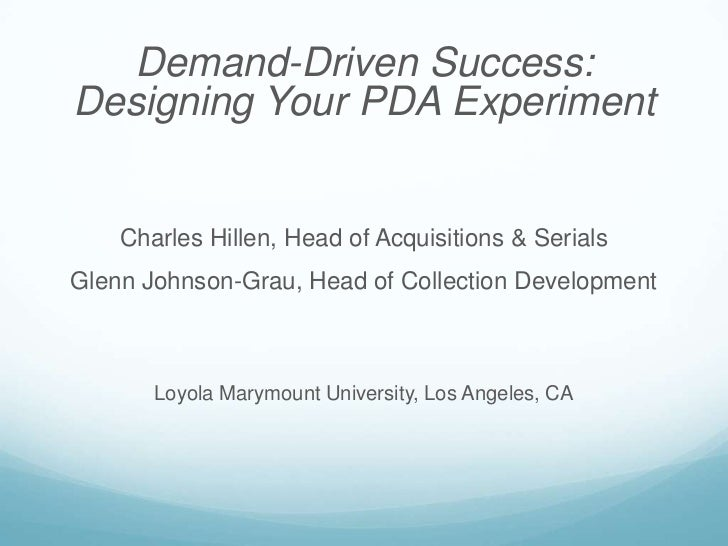 Demand-Driven Success:Designing Your PDA Experiment    Charles Hillen, Head of Acquisitions & SerialsGlenn Johnson-Grau, H...