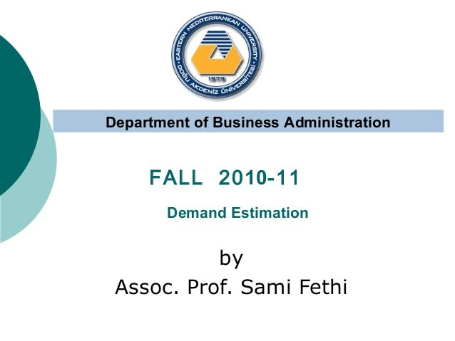 Department of Business Administration  FALL 2010-11 Demand Estimation  by Assoc. Prof. Sami Fethi