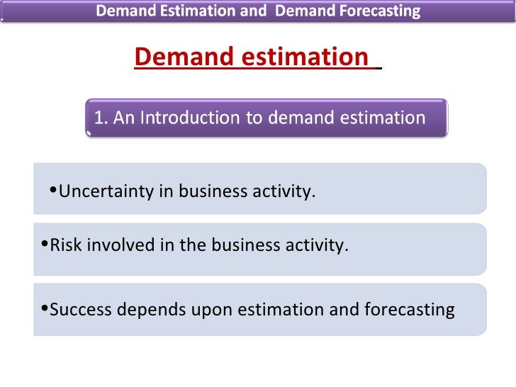 demand estimation and forceasting Estimation of new demand as well as replacement demand is thus necessary three types of data are required in estimating the demand for capital goods: (a) the growth prospects of the user industries must be known.