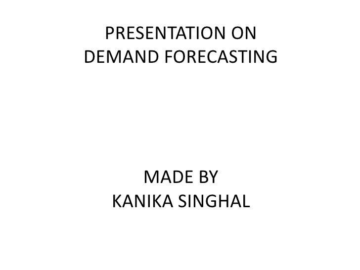 PRESENTATION ON DEMAND FORECASTINGMADE BYKANIKA SINGHAL<br />