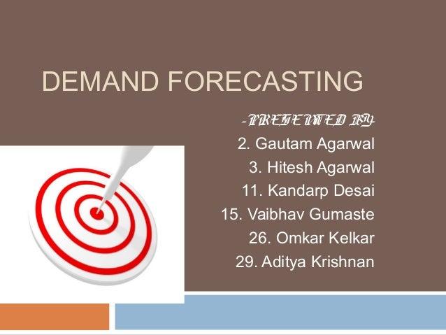 DEMAND FORECASTING            -PRESEN   TED BY-           2. Gautam Agarwal             3. Hitesh Agarwal            11. K...