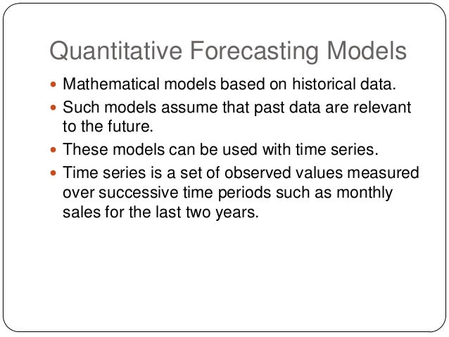 Quantitative Forecasting Models  Mathematical models based on historical data.  Such models assume that past data are re...
