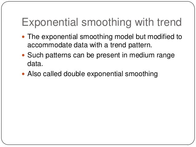 Exponential smoothing with trend  The exponential smoothing model but modified to  accommodate data with a trend pattern....