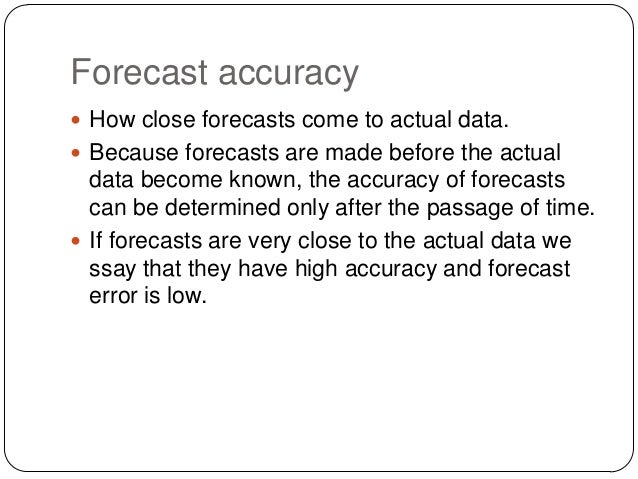 Forecast accuracy  How close forecasts come to actual data.  Because forecasts are made before the actual  data become k...