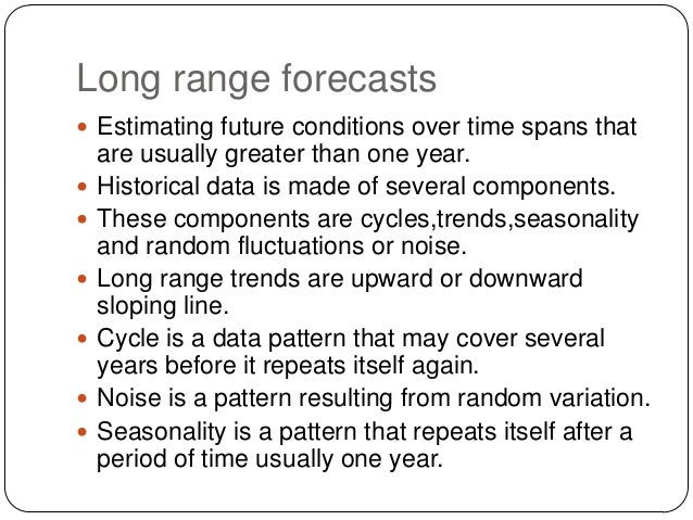 Long range forecasts  Estimating future conditions over time spans that         are usually greater than one year. ...