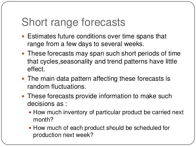 Short range forecasts  Estimates future conditions over time spans that  range from a few days to several weeks.  These ...