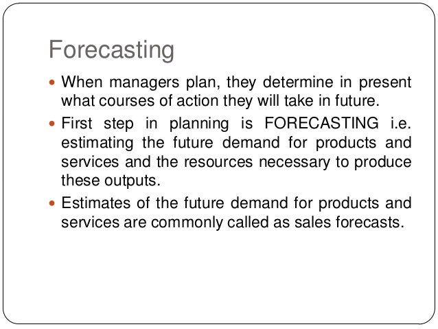 Forecasting  When managers plan, they determine in present  what courses of action they will take in future.  First step...