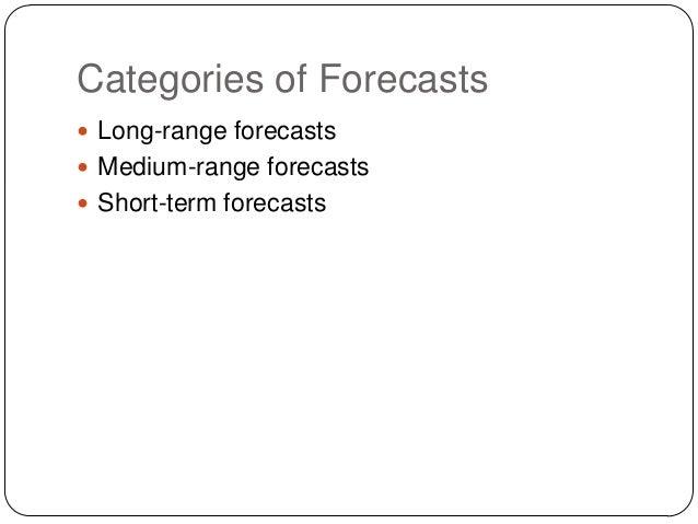 Categories of Forecasts  Long-range forecasts  Medium-range forecasts  Short-term forecasts