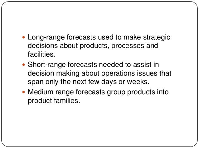  Long-range forecasts used to make strategic  decisions about products, processes and facilities.  Short-range forecasts...