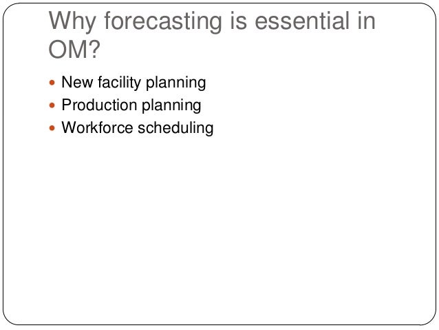 Why forecasting is essential in OM?  New facility planning  Production planning  Workforce scheduling