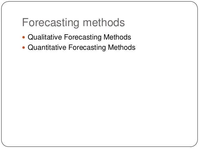 Forecasting methods  Qualitative Forecasting Methods  Quantitative Forecasting Methods