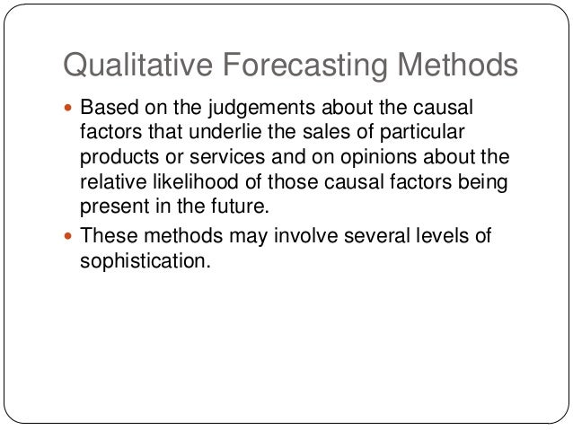 Qualitative Forecasting Methods  Based on the judgements about the causal  factors that underlie the sales of particular ...