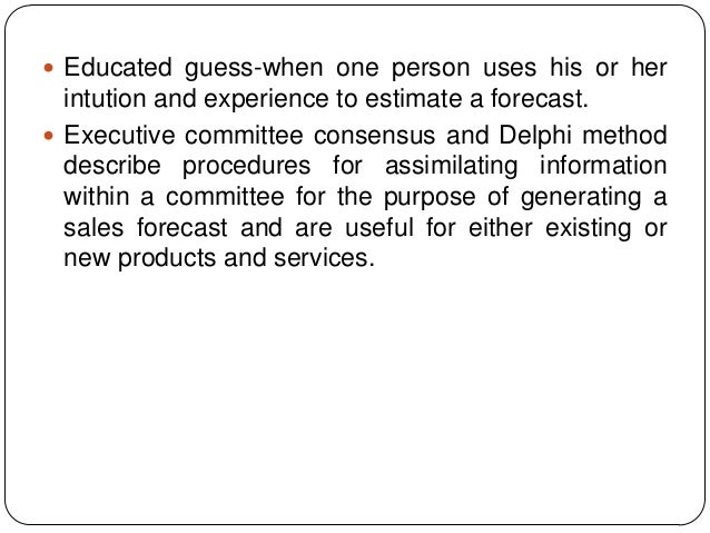  Educated guess-when one person uses his or her  intution and experience to estimate a forecast.  Executive committee co...