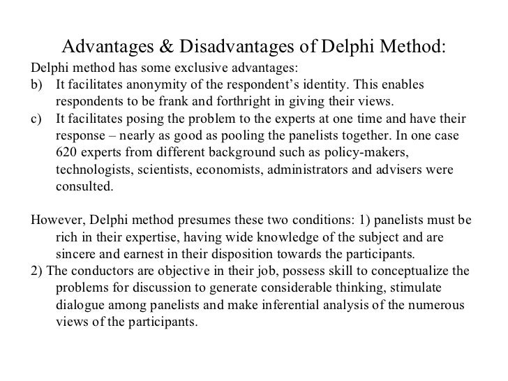 advantages of the delphi technique A key advantage of the delphi technique is the potential it holds to recognise and acknowledge the contribution of each participant and this is central to our study.