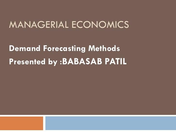 MANAGERIAL ECONOMICSDemand Forecasting MethodsPresented by :BABASAB PATIL