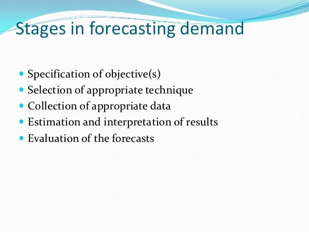 Stages in forecasting demand Specification of objective(s) Selection of appropriate technique Collection of appropriate...