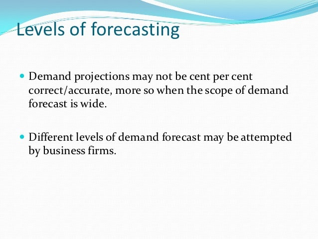 Levels of forecasting Demand projections may not be cent per cent correct/accurate, more so when the scope of demand fore...