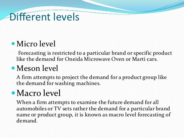 Different levels Micro level  Forecasting is restricted to a particular brand or specific product like the demand for One...