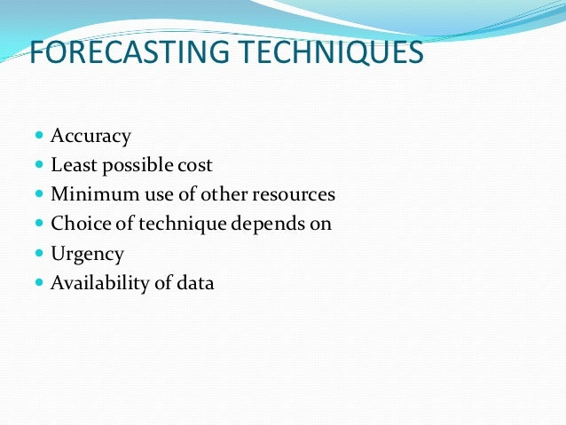 FORECASTING TECHNIQUES Accuracy Least possible cost Minimum use of other resources Choice of technique depends on Urg...