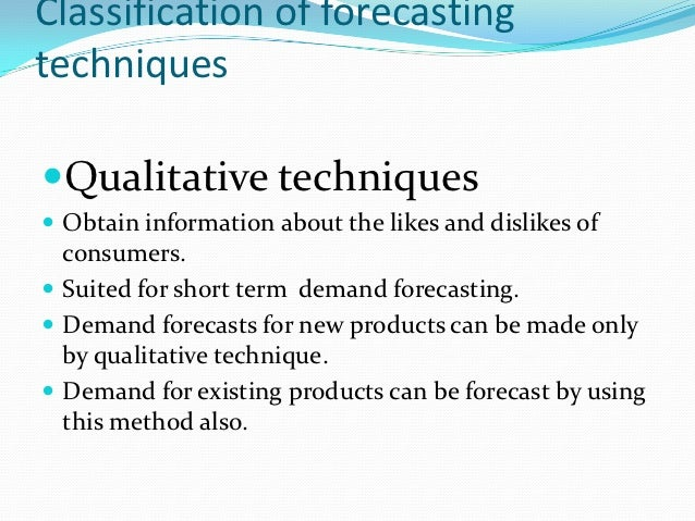 Classification of forecastingtechniquesQualitative techniques Obtain information about the likes and dislikes of  consum...