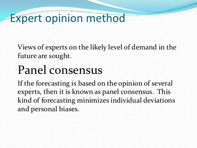 Expert opinion method Views of experts on the likely level of demand in the future are sought. Panel consensus If the fore...
