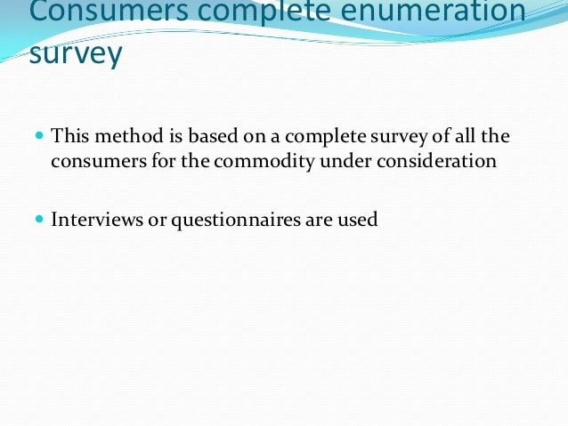 Consumers complete enumerationsurvey This method is based on a complete survey of all the consumers for the commodity und...