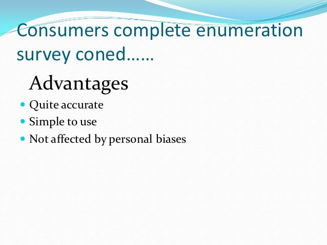 Consumers complete enumerationsurvey coned…… Advantages Quite accurate Simple to use Not affected by personal biases