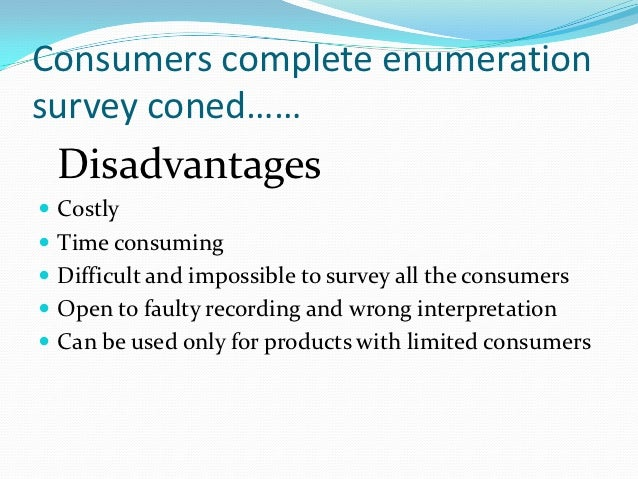 Consumers complete enumerationsurvey coned…… Disadvantages Costly Time consuming Difficult and impossible to survey all...