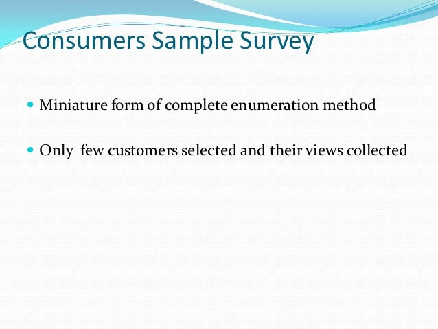 Consumers Sample Survey Miniature form of complete enumeration method Only few customers selected and their views collec...