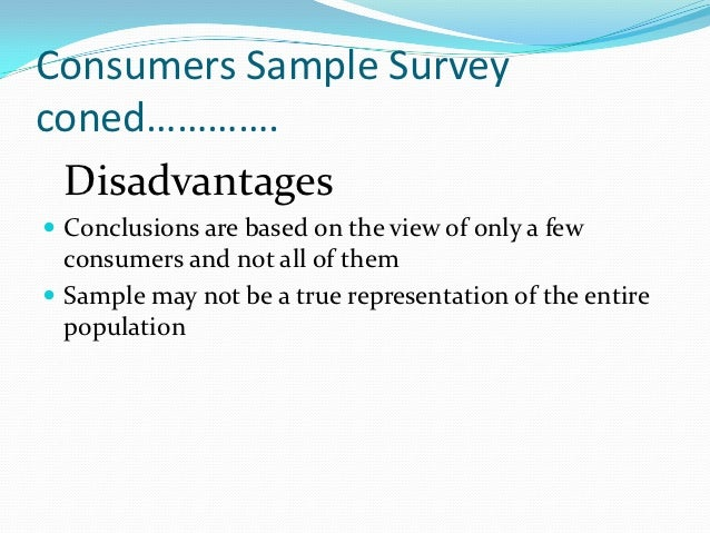 Consumers Sample Surveyconed…………. Disadvantages Conclusions are based on the view of only a few  consumers and not all of...