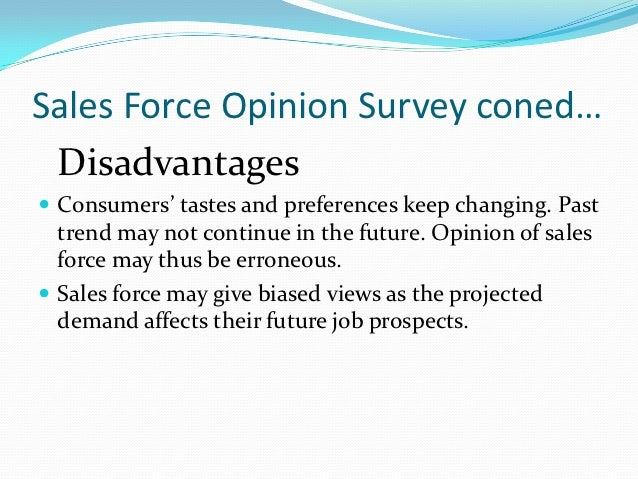 Sales Force Opinion Survey coned… Disadvantages Consumers' tastes and preferences keep changing. Past  trend may not cont...