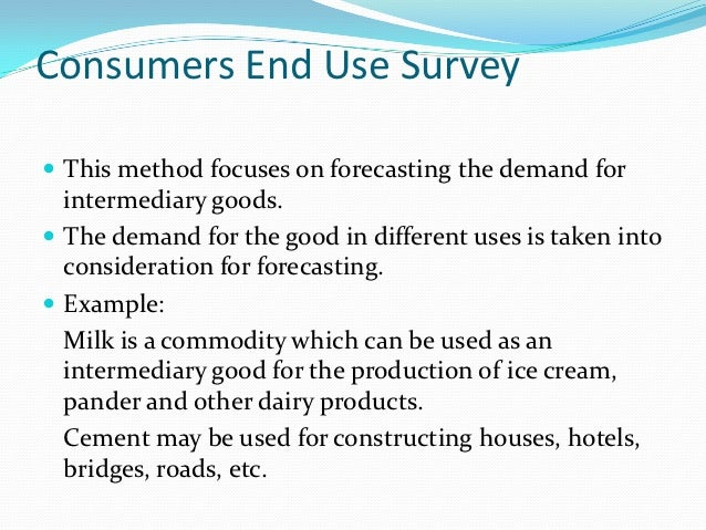 Consumers End Use Survey This method focuses on forecasting the demand for  intermediary goods. The demand for the good ...