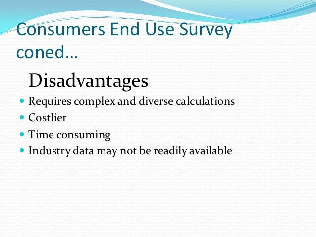 Consumers End Use Surveyconed… Disadvantages Requires complex and diverse calculations Costlier Time consuming Industr...