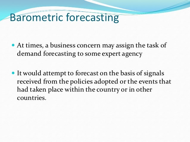 Barometric forecasting At times, a business concern may assign the task of  demand forecasting to some expert agency It ...