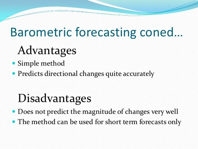 Barometric forecasting coned… Advantages Simple method Predicts directional changes quite accurately Disadvantages Does...