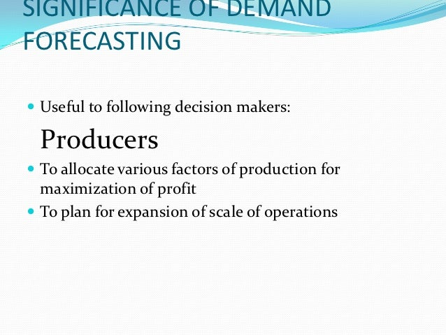 SIGNIFICANCE OF DEMANDFORECASTING Useful to following decision makers:  Producers To allocate various factors of product...