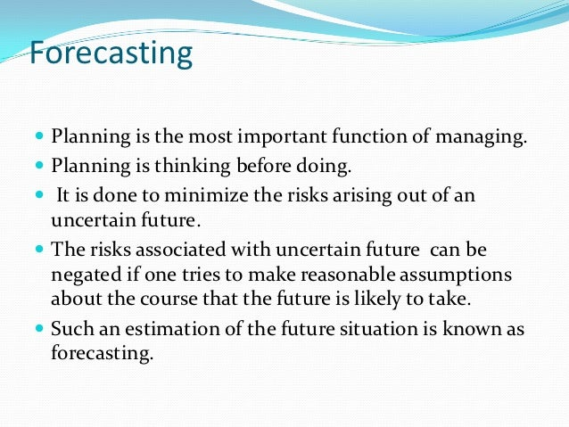 Forecasting Planning is the most important function of managing. Planning is thinking before doing. It is done to minim...